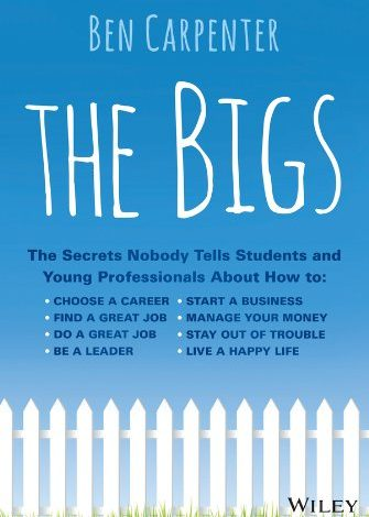 The Bigs: The Secrets Nobody Tells Students and Young Professionals About How to Find a Great Job, Do a Great Job, Start a Business, and Live a Happy Life